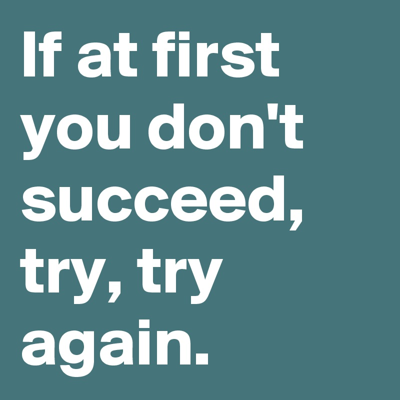 if-at-first-you-don-t-succeed-try-try-again
